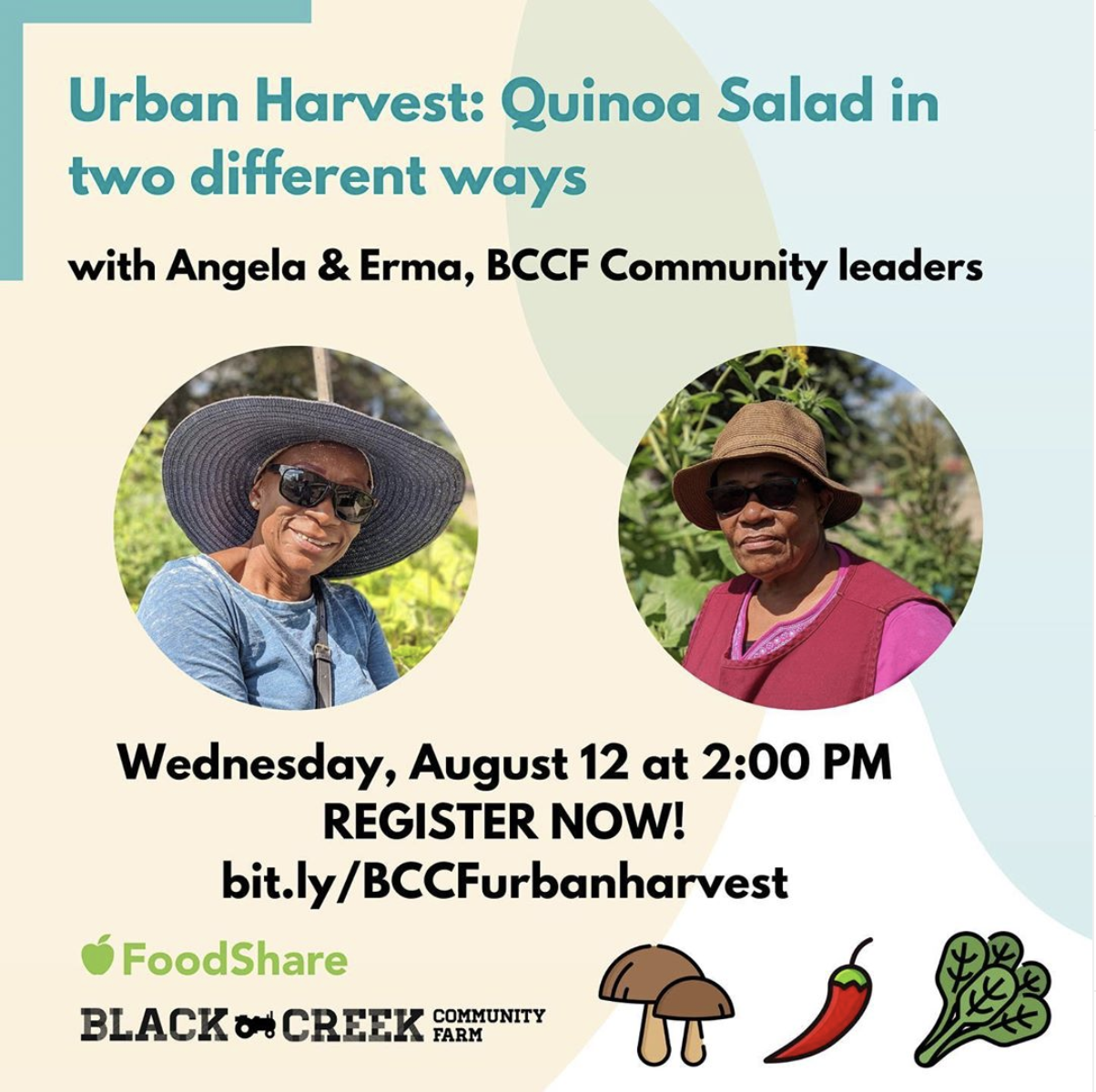 [Photo description: Title text reads : Urban Harvest: Quinoa Salad in two different ways with Angela & Erma, BCCF Community leaders. Separate images of Angela & Erma. Date: Wednesday, August 12, 2020. Register Now! - with Black Creek Community Farm logo, and image of cartoon vegetables next to it]